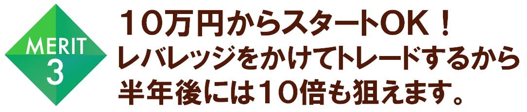 メリット3 10万円からスタートOK!レバレッジをかけてトレードするから半年後には10倍も狙えます。